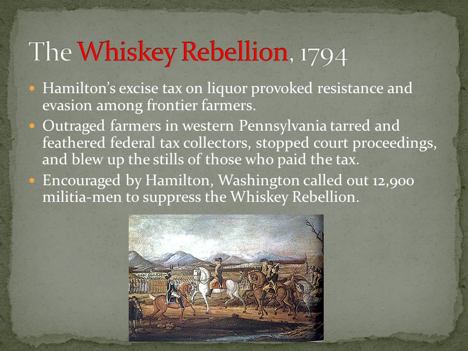 The Whiskey Rebellion, 1794 Hamilton's excise tax on liquor provoked resistance and evasion among frontier farmers.