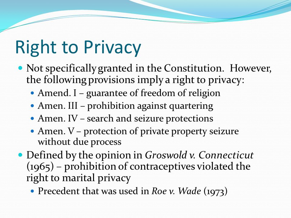Right to Privacy Not specifically granted in the Constitution. However, the following provisions imply a right to privacy: