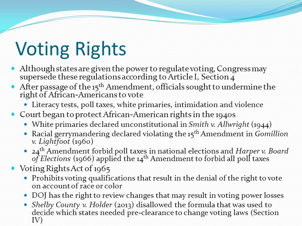Voting Rights Although states are given the power to regulate voting, Congress may supersede these regulations according to Article I, Section 4.
