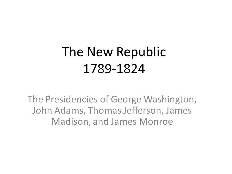 The New Republic 1789-1824 The Presidencies of George Washington, John Adams, Thomas Jefferson, James Madison, and James Monroe.