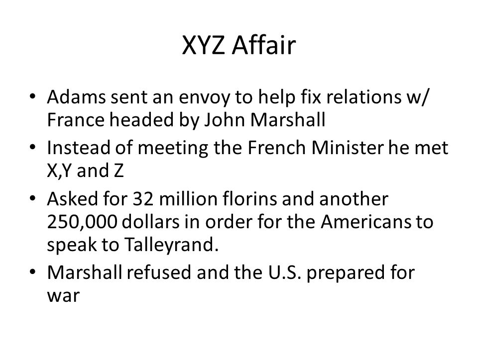 XYZ Affair Adams sent an envoy to help fix relations w/ France headed by John Marshall. Instead of meeting the French Minister he met X,Y and Z.