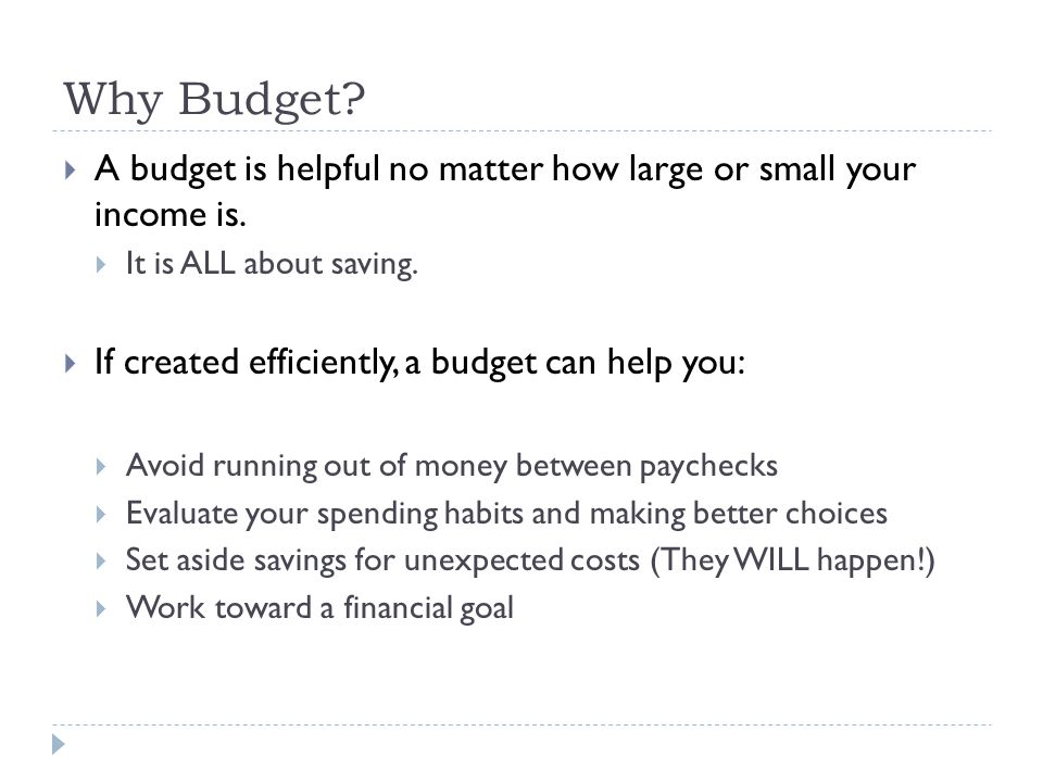 Why Budget A budget is helpful no matter how large or small your income is. It is ALL about saving.