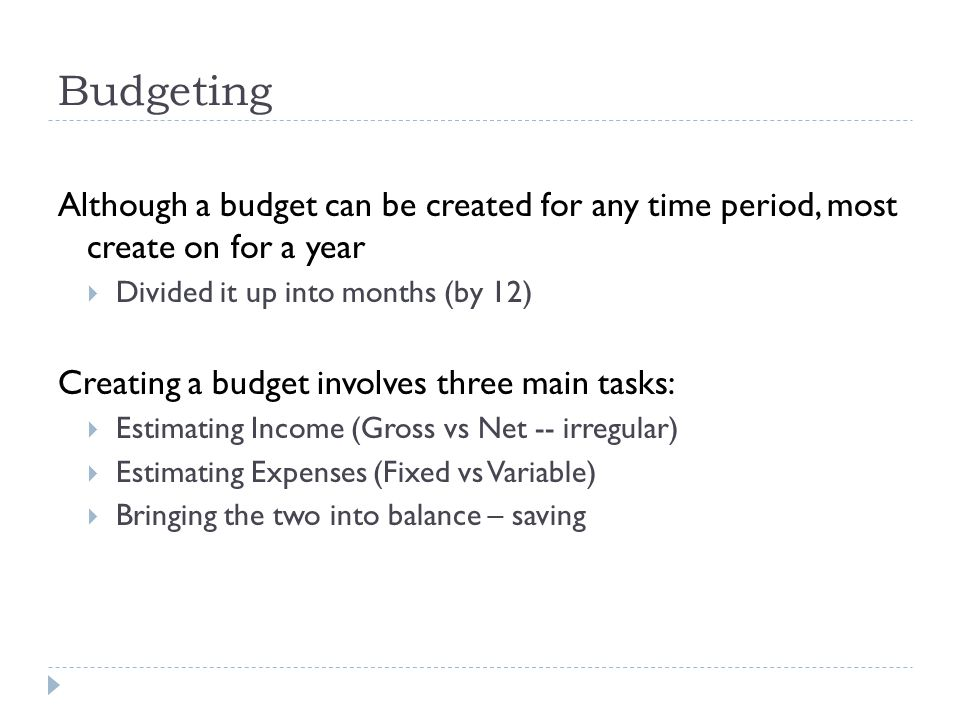 Budgeting Although a budget can be created for any time period, most create on for a year. Divided it up into months (by 12)