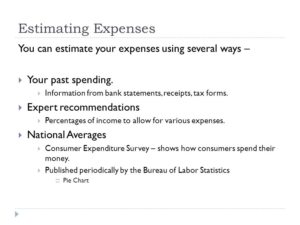 Estimating Expenses You can estimate your expenses using several ways – Your past spending. Information from bank statements, receipts, tax forms.