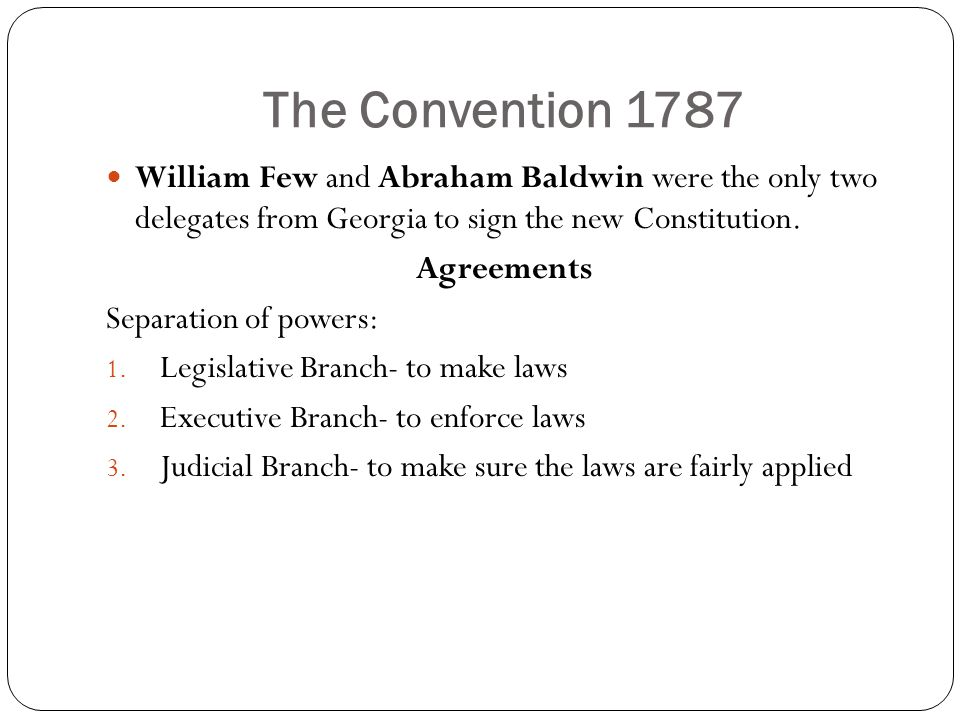 The Convention 1787 William Few and Abraham Baldwin were the only two delegates from Georgia to sign the new Constitution.