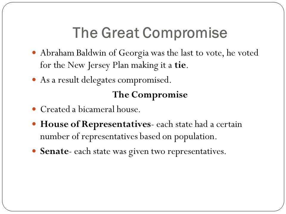 The Great Compromise Abraham Baldwin of Georgia was the last to vote, he voted for the New Jersey Plan making it a tie.