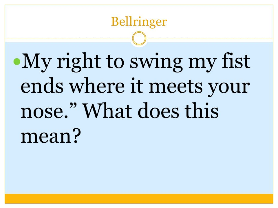 Bellringer My right to swing my fist ends where it meets your nose. What does this mean