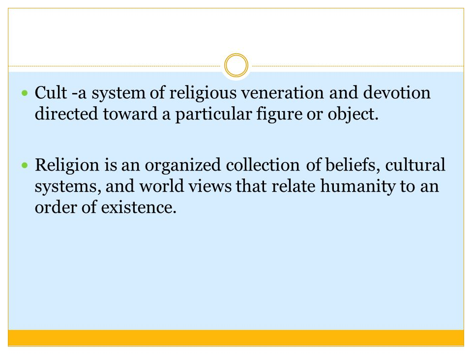 Cult -a system of religious veneration and devotion directed toward a particular figure or object.