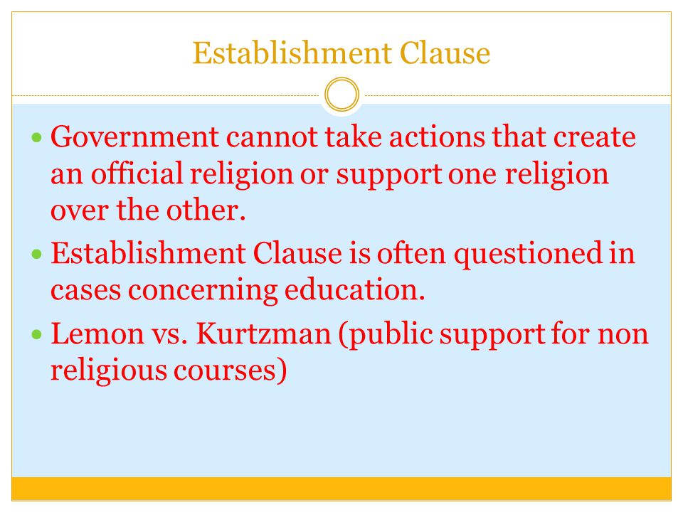 Establishment Clause Government cannot take actions that create an official religion or support one religion over the other.