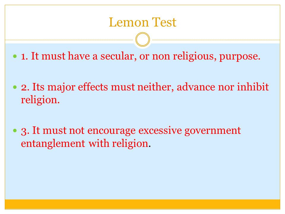 Lemon Test 1. It must have a secular, or non religious, purpose.
