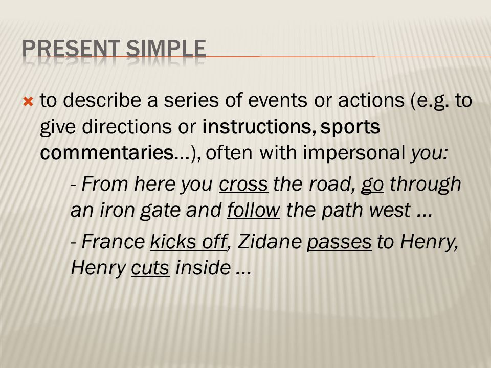 PRESENT SIMPLE to describe a series of events or actions (e.g. to give directions or instructions, sports commentaries…), often with impersonal you: