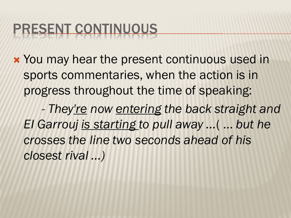 PRESENT CONTINUOUS You may hear the present continuous used in sports commentaries, when the action is in progress throughout the time of speaking: