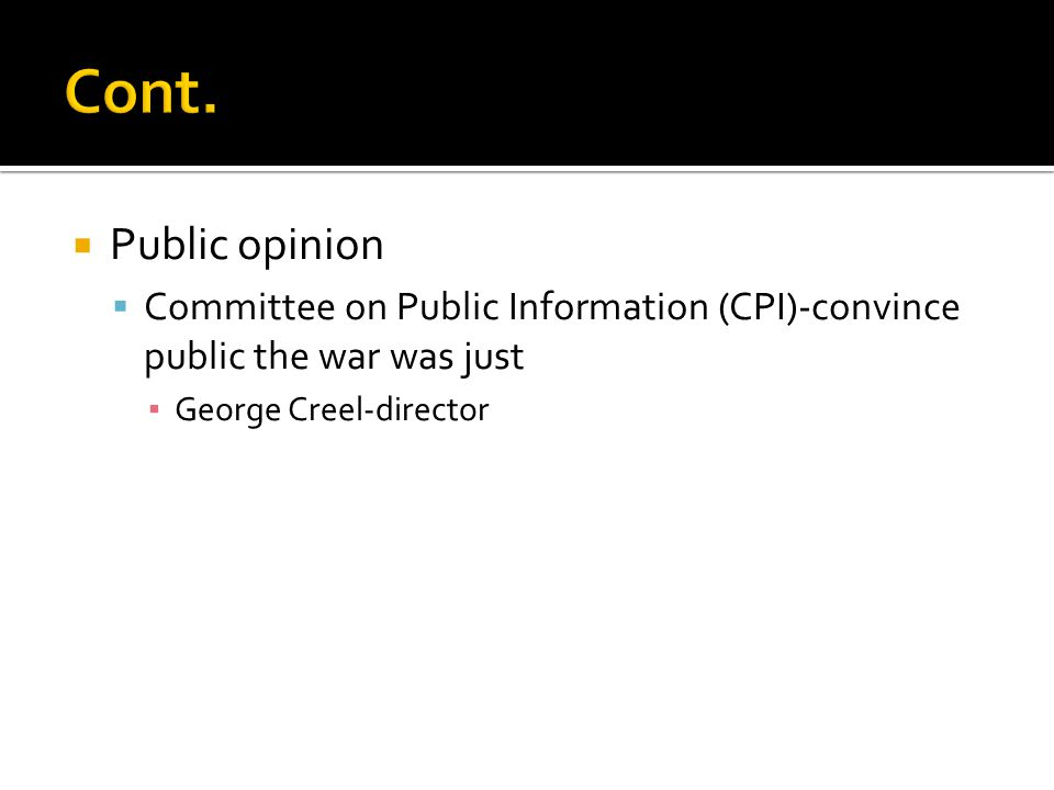 Cont. Public opinion. Committee on Public Information (CPI)-convince public the war was just.