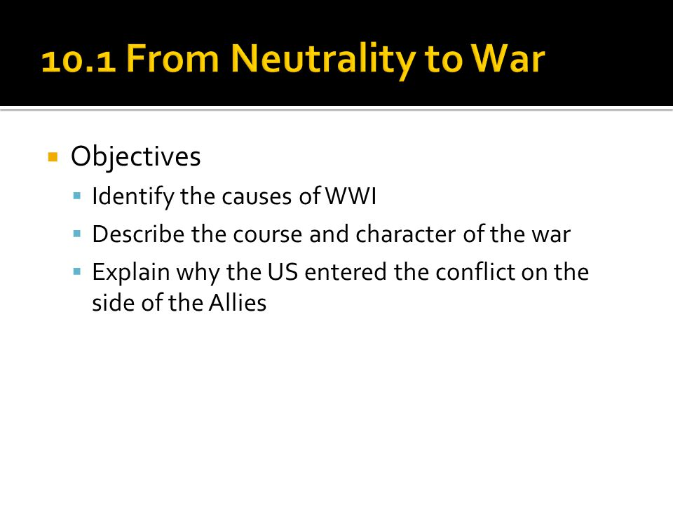 10.1 From Neutrality to War Objectives Identify the causes of WWI