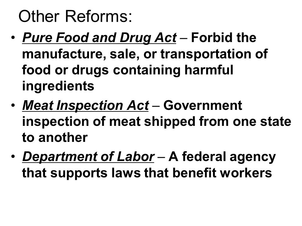 Other Reforms: Pure Food and Drug Act – Forbid the manufacture, sale, or transportation of food or drugs containing harmful ingredients.