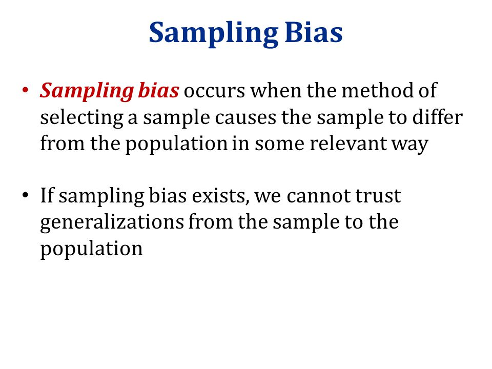 Sampling Bias Sampling bias occurs when the method of selecting a sample causes the sample to differ from the population in some relevant way.