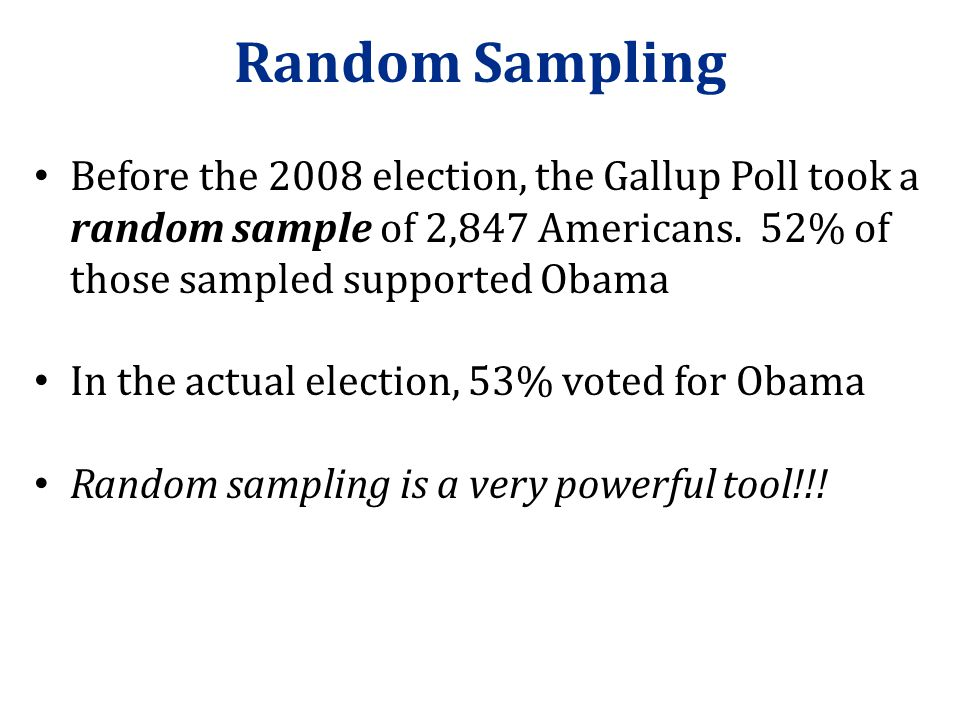Random Sampling Before the 2008 election, the Gallup Poll took a random sample of 2,847 Americans. 52% of those sampled supported Obama.