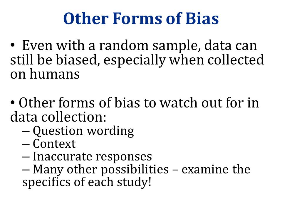 Other Forms of Bias Even with a random sample, data can still be biased, especially when collected on humans.