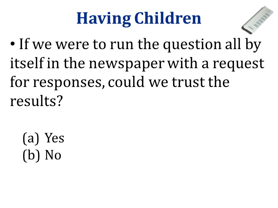 Having Children If we were to run the question all by itself in the newspaper with a request for responses, could we trust the results