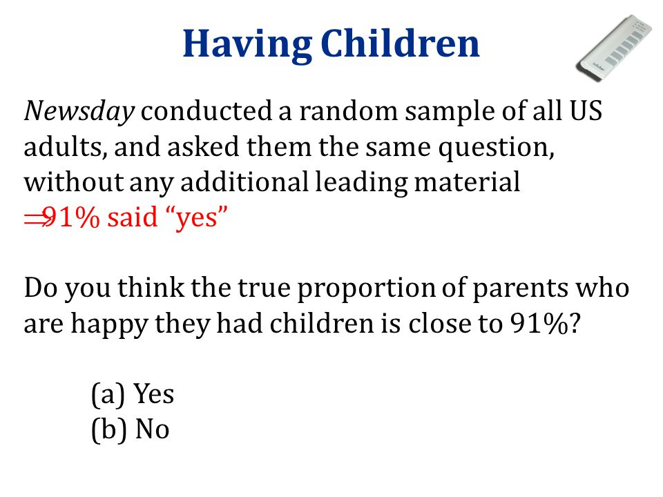 Having Children Newsday conducted a random sample of all US adults, and asked them the same question, without any additional leading material.