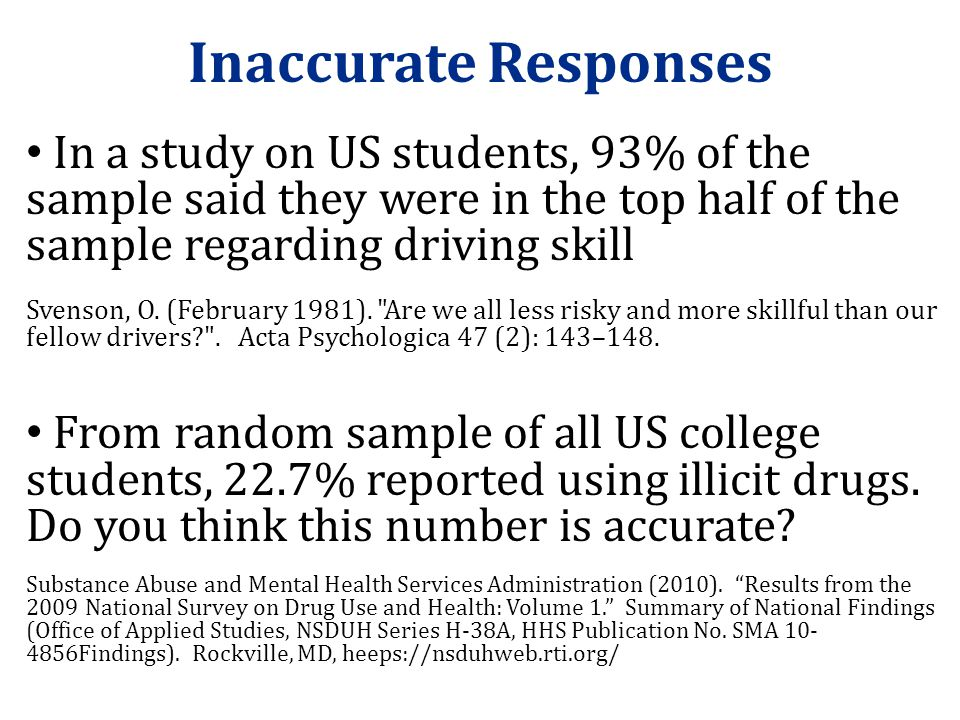 Inaccurate Responses In a study on US students, 93% of the sample said they were in the top half of the sample regarding driving skill.
