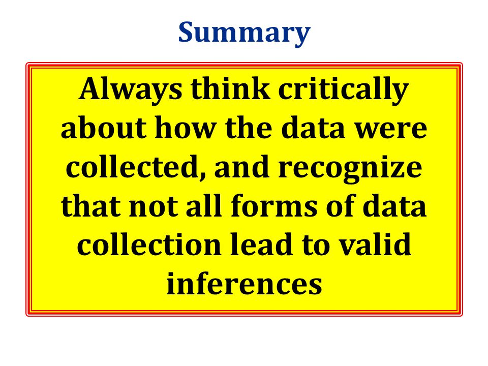Summary Always think critically about how the data were collected, and recognize that not all forms of data collection lead to valid inferences.