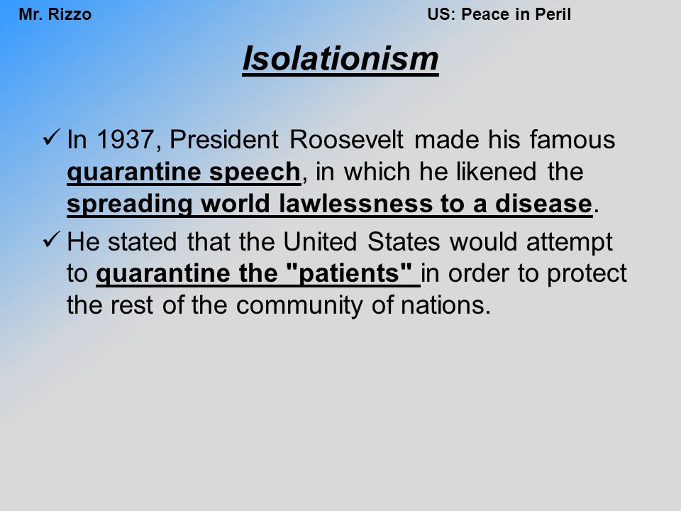 Isolationism In 1937, President Roosevelt made his famous quarantine speech, in which he likened the spreading world lawlessness to a disease.