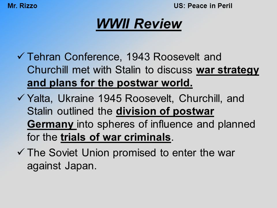 WWII Review Tehran Conference, 1943 Roosevelt and Churchill met with Stalin to discuss war strategy and plans for the postwar world.