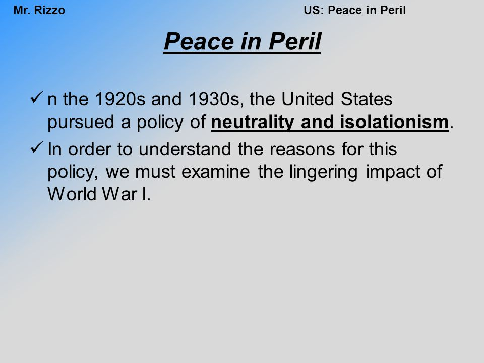 Peace in Peril n the 1920s and 1930s, the United States pursued a policy of neutrality and isolationism.