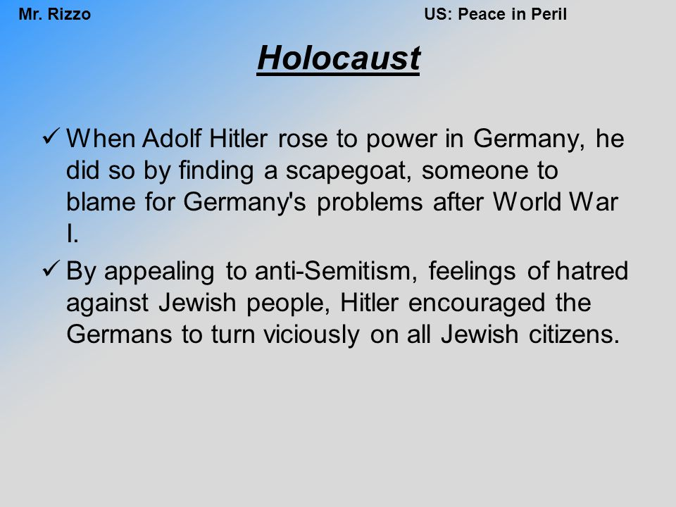 Holocaust When Adolf Hitler rose to power in Germany, he did so by finding a scapegoat, someone to blame for Germany s problems after World War I.