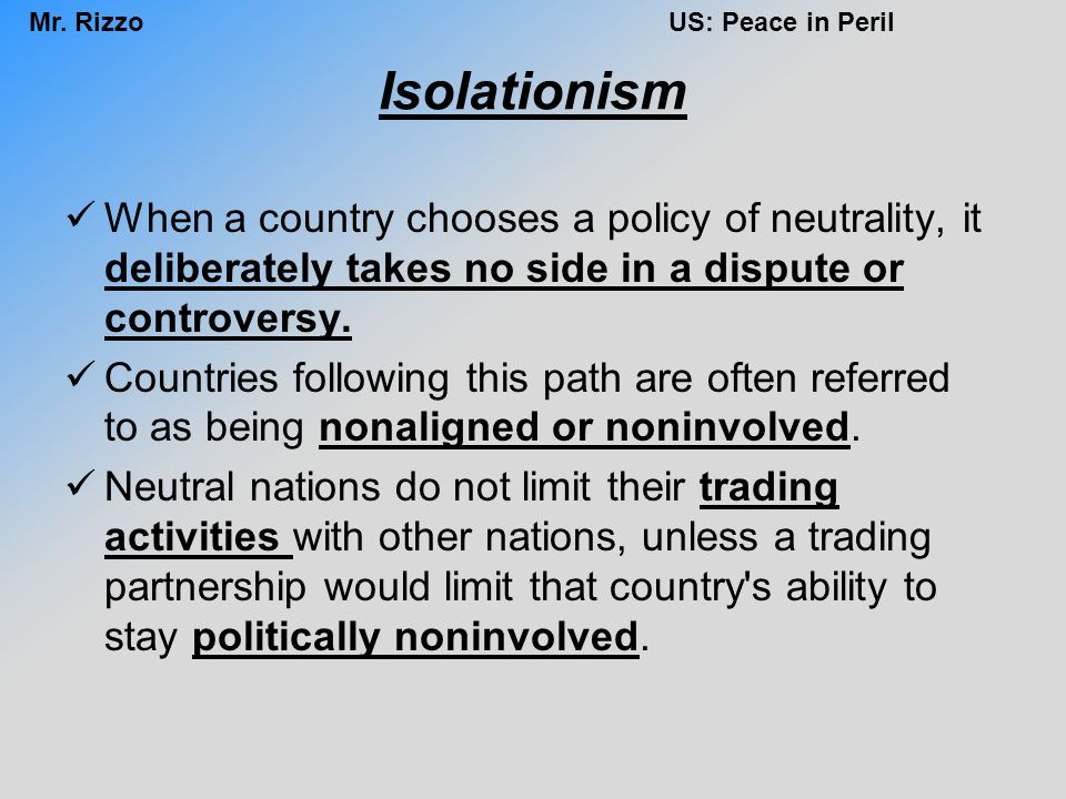Isolationism When a country chooses a policy of neutrality, it deliberately takes no side in a dispute or controversy.