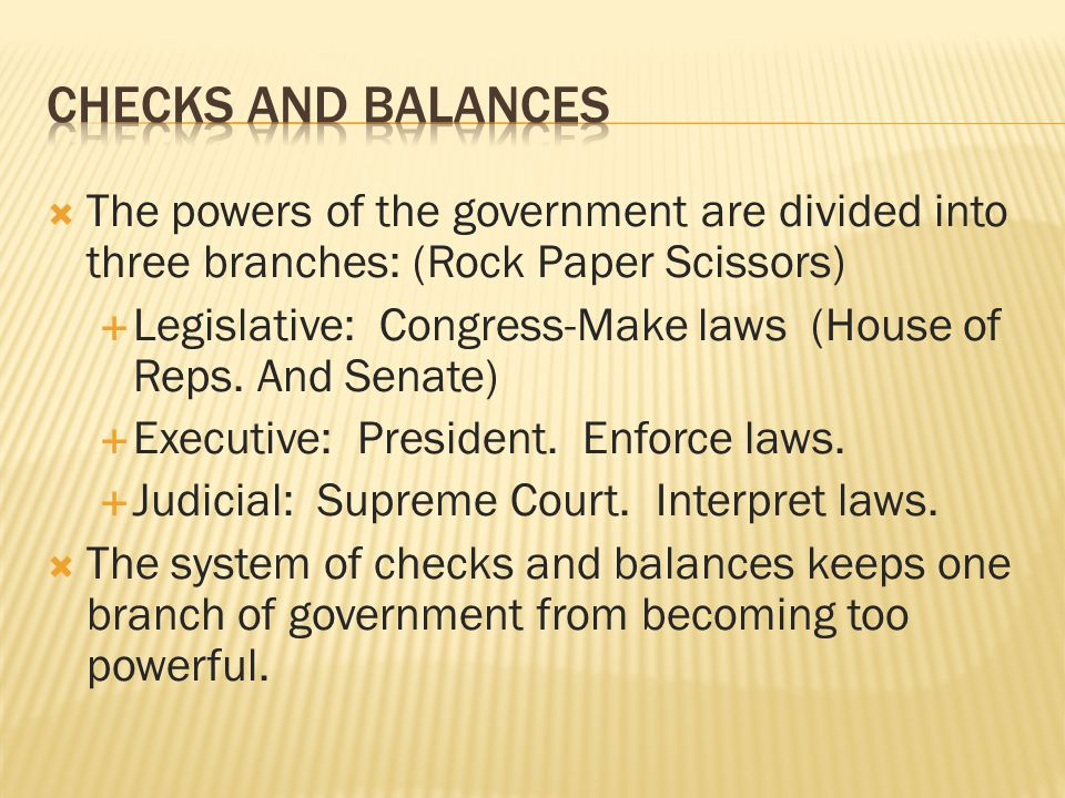 Checks and Balances The powers of the government are divided into three branches: (Rock Paper Scissors)