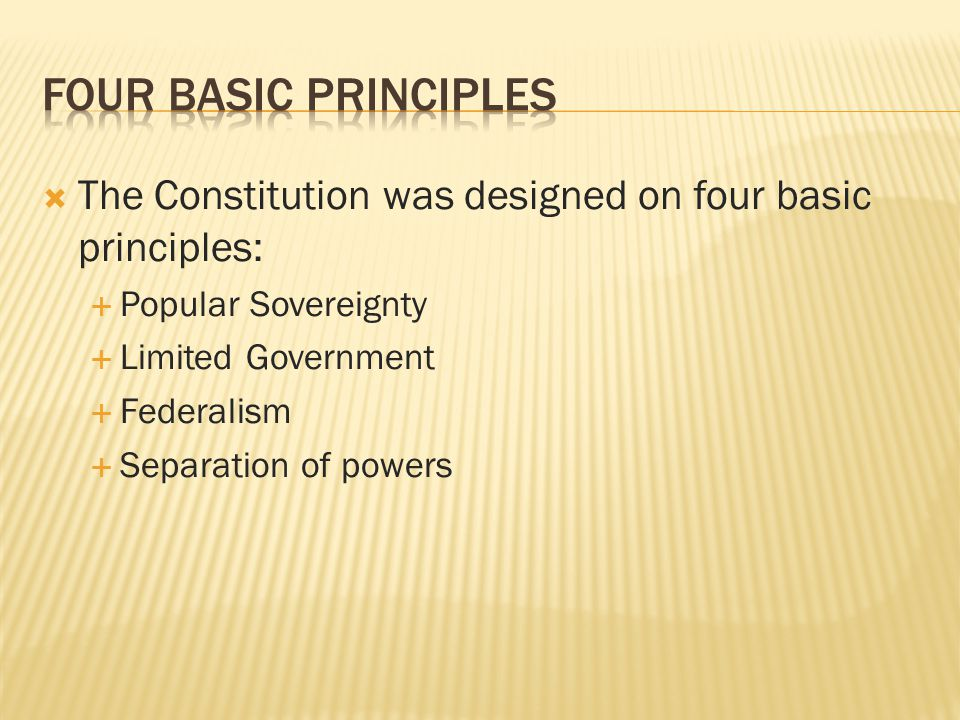Four basic principles The Constitution was designed on four basic principles: Popular Sovereignty.