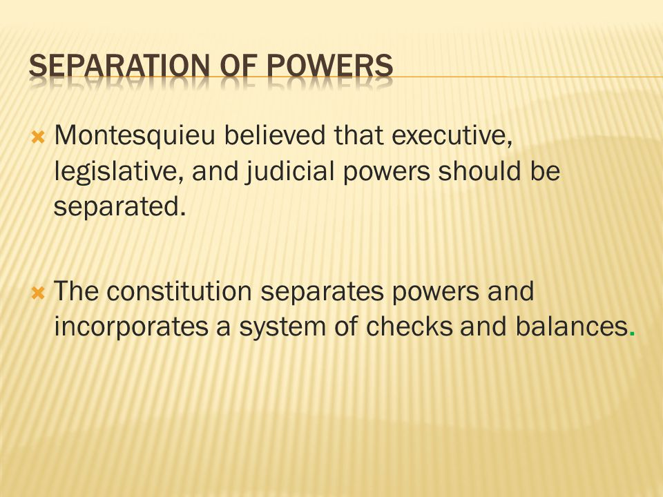 Separation of Powers Montesquieu believed that executive, legislative, and judicial powers should be separated.