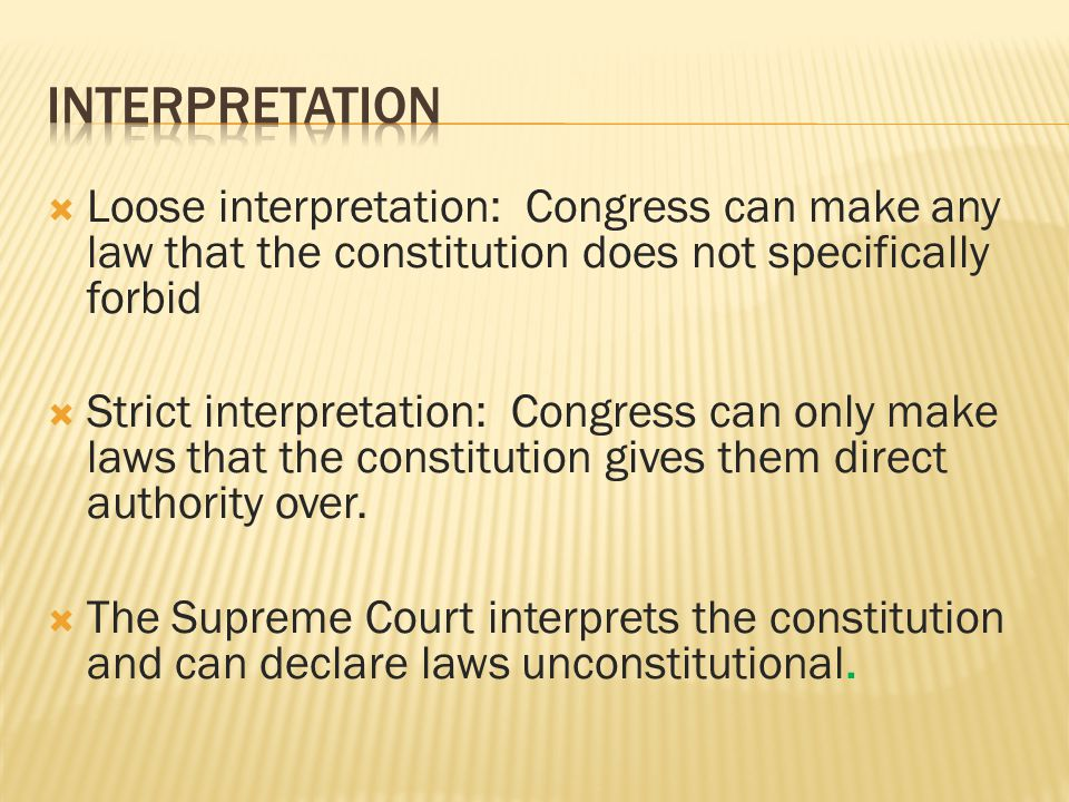 Interpretation Loose interpretation: Congress can make any law that the constitution does not specifically forbid.