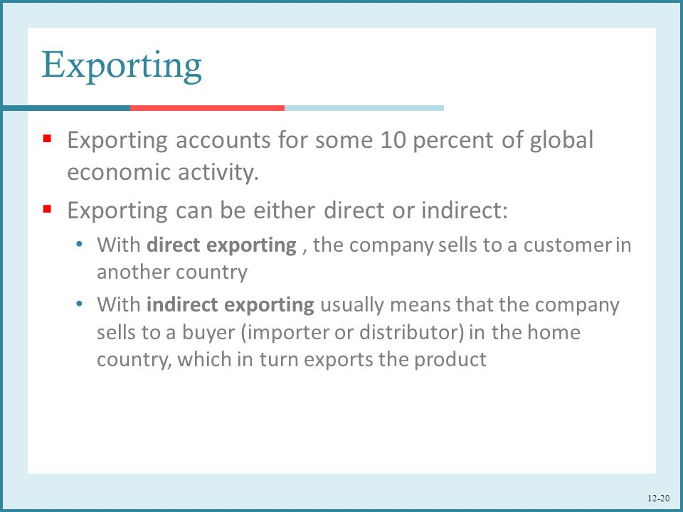 Exporting Exporting accounts for some 10 percent of global economic activity. Exporting can be either direct or indirect: