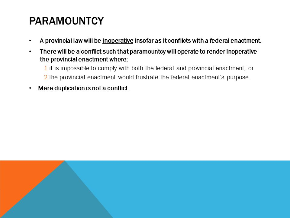 Paramountcy A provincial law will be inoperative insofar as it conflicts with a federal enactment.
