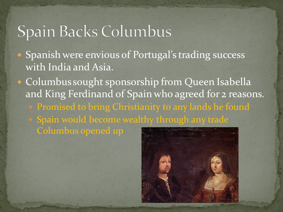Spain Backs Columbus Spanish were envious of Portugal's trading success with India and Asia.