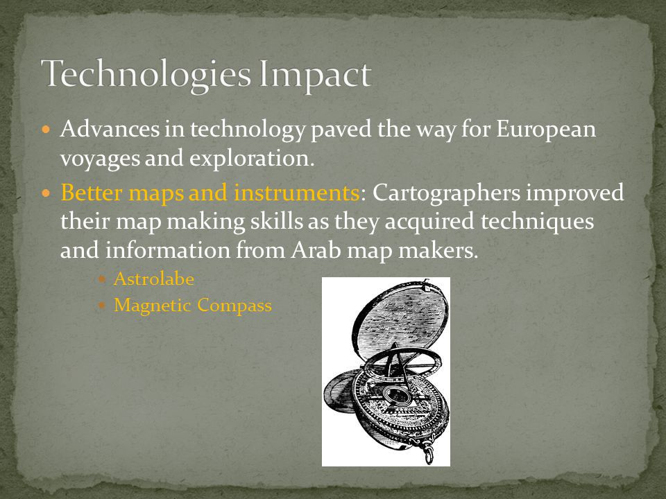 Technologies Impact Advances in technology paved the way for European voyages and exploration.