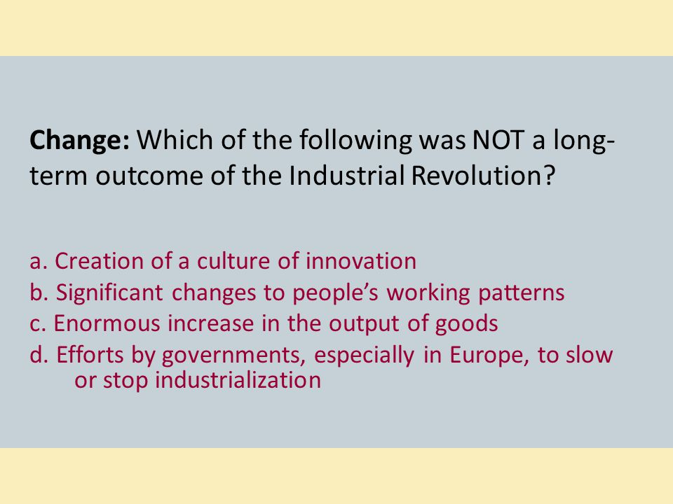 Change: Which of the following was NOT a long-term outcome of the Industrial Revolution