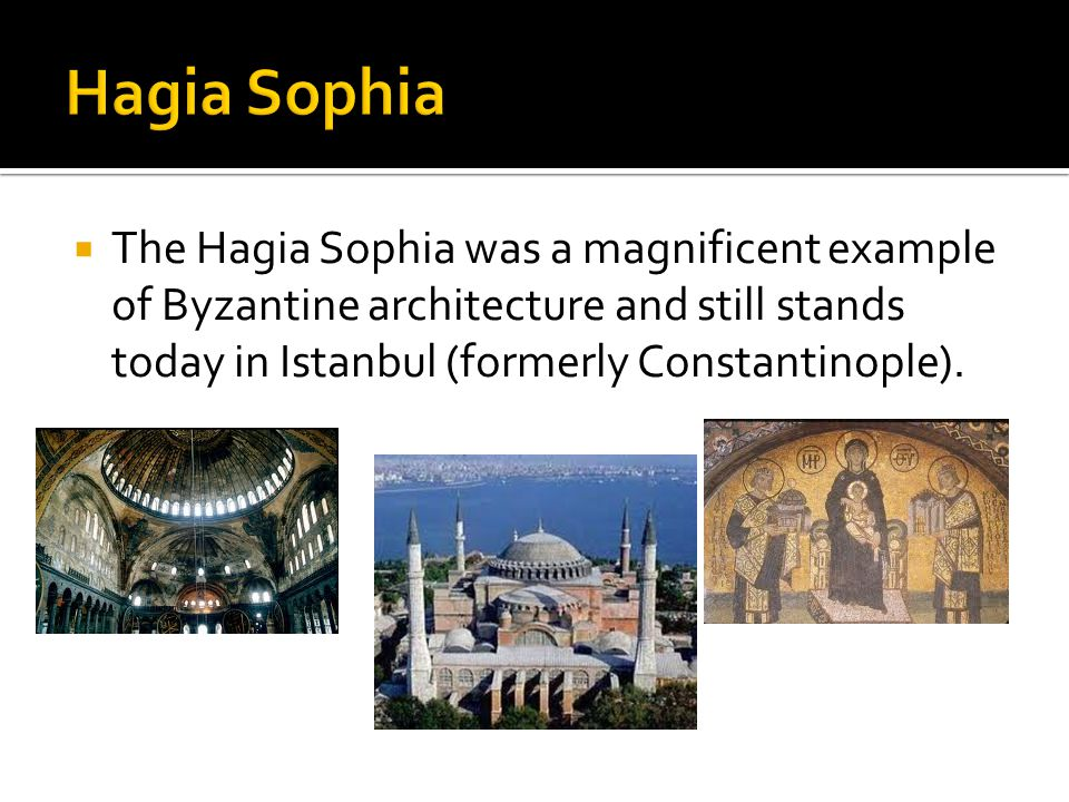 Hagia Sophia The Hagia Sophia was a magnificent example of Byzantine architecture and still stands today in Istanbul (formerly Constantinople).