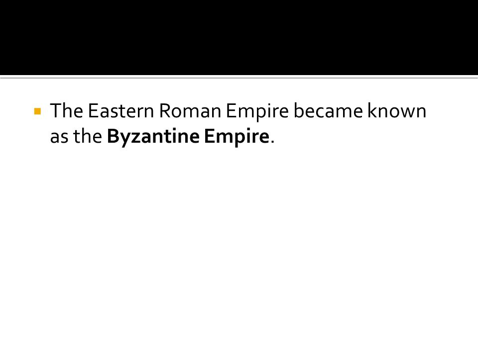 The Eastern Roman Empire became known as the Byzantine Empire.