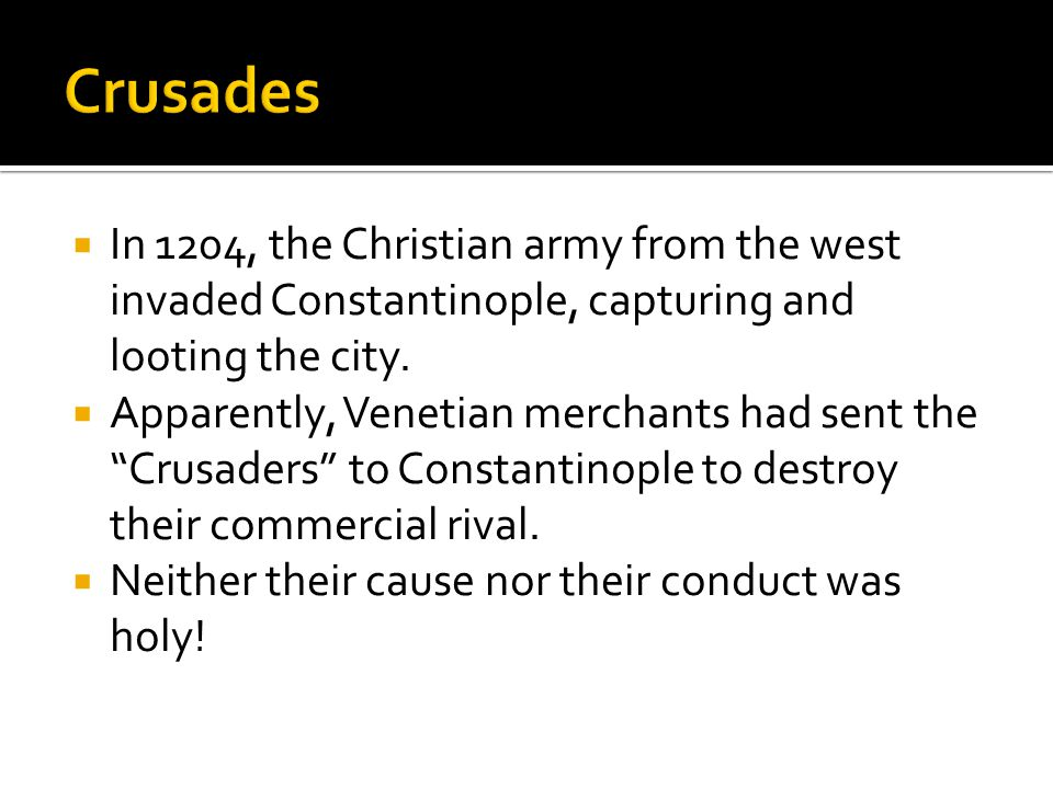 Crusades In 1204, the Christian army from the west invaded Constantinople, capturing and looting the city.