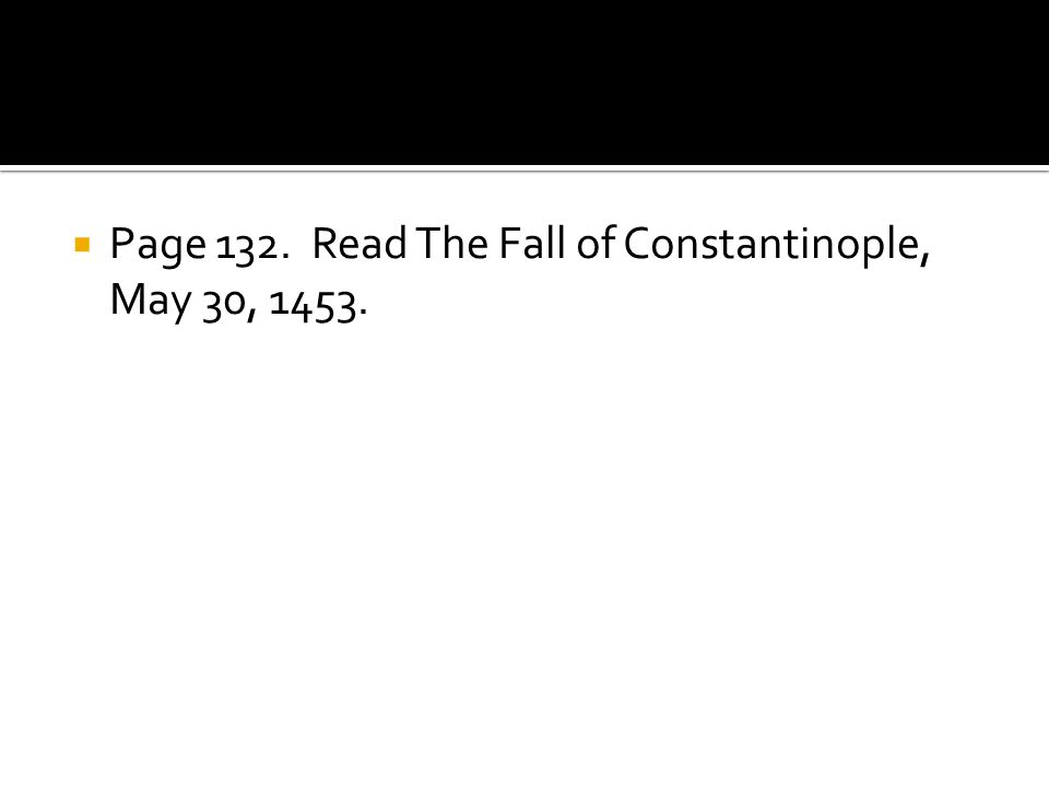 Page 132. Read The Fall of Constantinople, May 30, 1453.