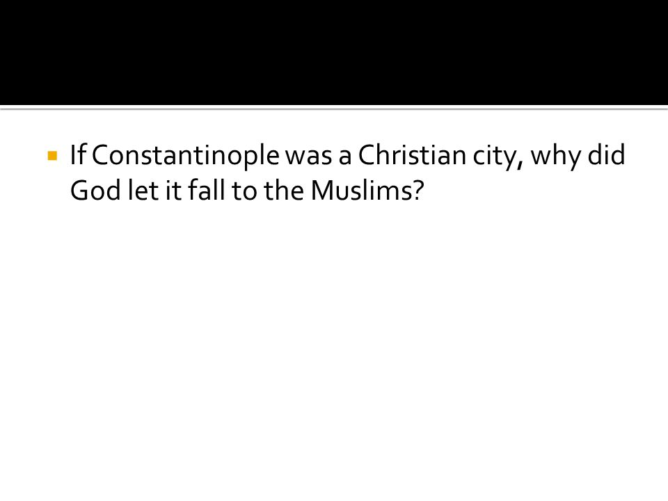 If Constantinople was a Christian city, why did God let it fall to the Muslims