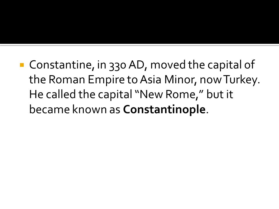 Constantine, in 330 AD, moved the capital of the Roman Empire to Asia Minor, now Turkey.