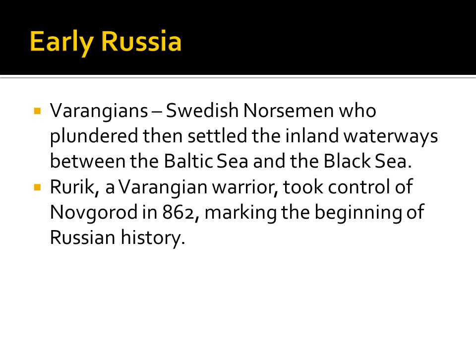 Early Russia Varangians – Swedish Norsemen who plundered then settled the inland waterways between the Baltic Sea and the Black Sea.