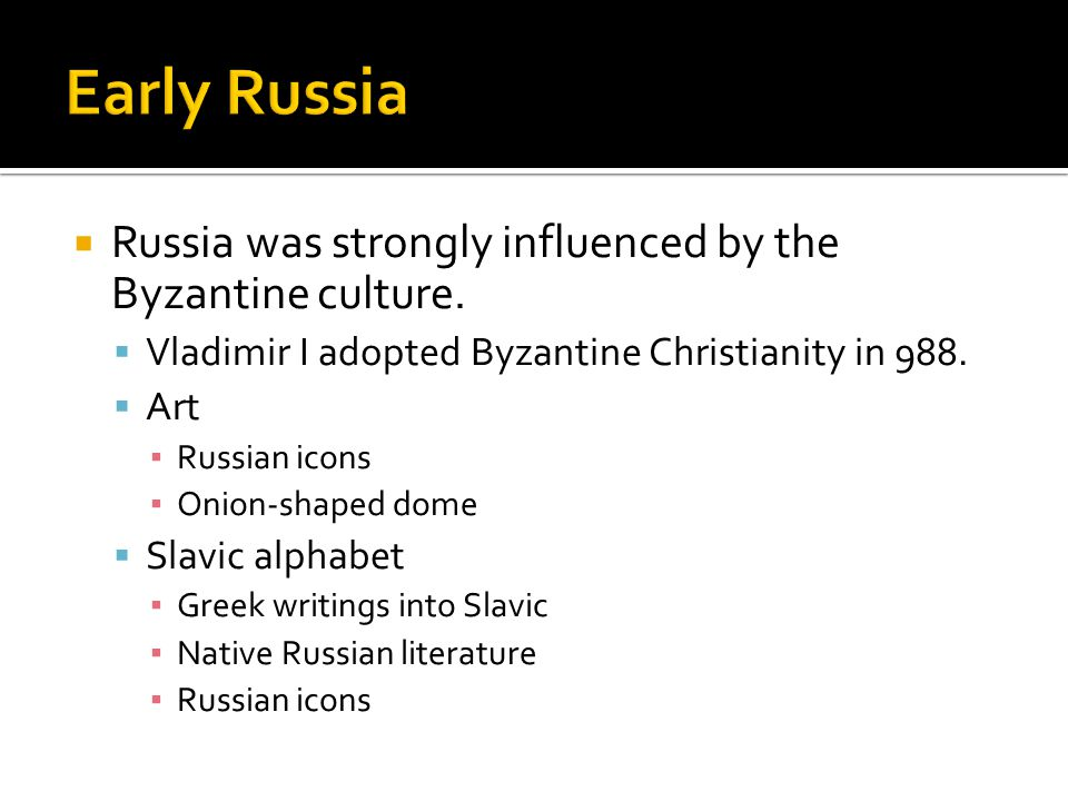 Early Russia Russia was strongly influenced by the Byzantine culture.