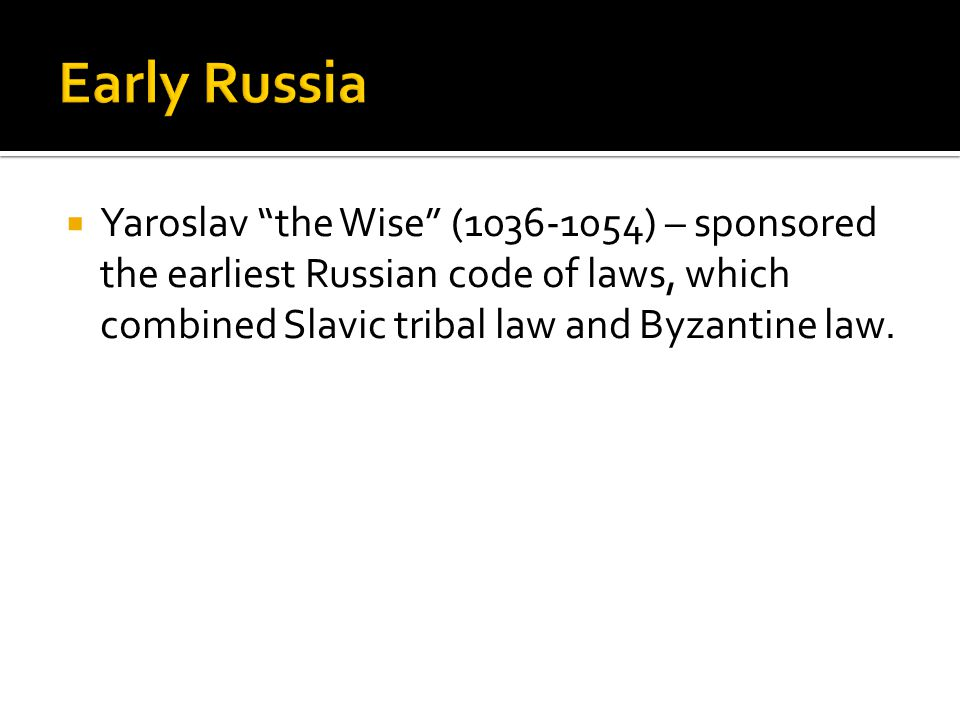 Early Russia Yaroslav the Wise (1036-1054) – sponsored the earliest Russian code of laws, which combined Slavic tribal law and Byzantine law.