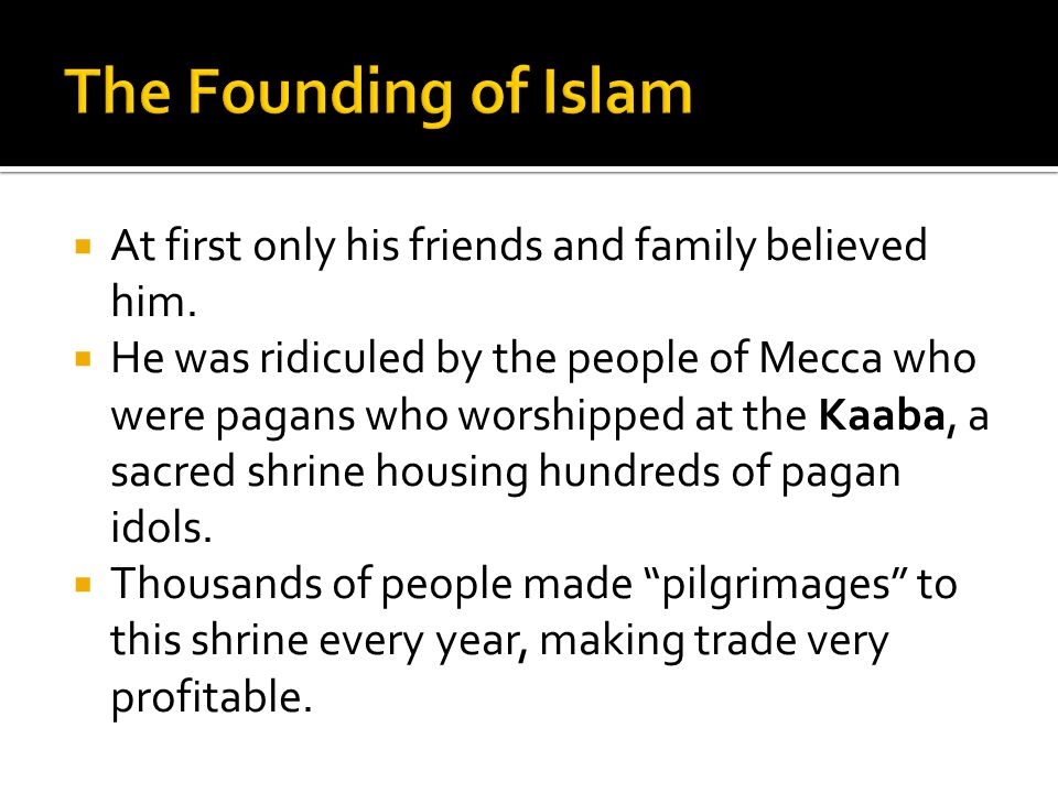 The Founding of Islam At first only his friends and family believed him.